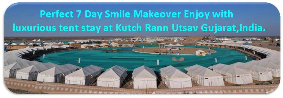 Perfect 7 Day Smile Makeover Enjoy with luxurious tent stay at Kutch Rann Utsav Gujarat, India. By Dr Agravat Dental Tourism Ahmedabad, Gujarat  India
